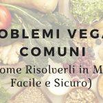 Problemi Vegani Comuni (e Come Risolverli in Modo Facile e Sicuro)
